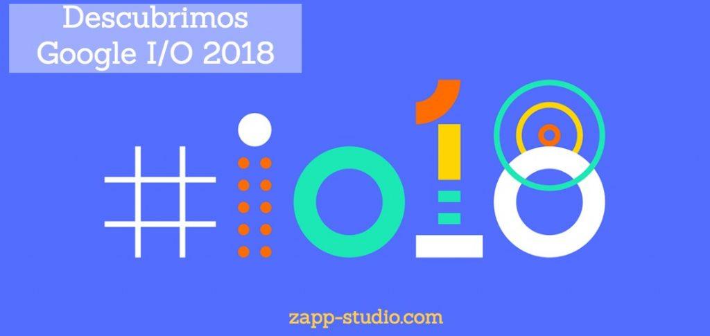 Descubrimos Google I/O 2018